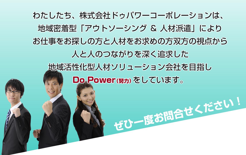 わたしたち、株式会社ドゥパワーコーポレーションは、岐阜・愛知を中心とした地域密着型によりお仕事をお探しの方と人材をお求めの方双方の視点から人と人のつながりを深く追求した地域活性化型人材ソリューション会社を目指しDo Power(努力)をしています。ぜひ一度お問合せください!