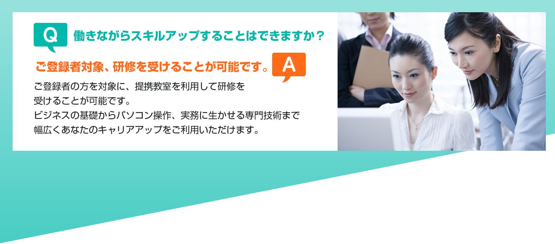 Q.働きながらスキルアップすることはできますか? A.ご登録者対象、研修を受けることが可能です。ご登録者の方を対象に、提携教室を利用して研修を受けることが可能です。ビジネスの基礎からパソコン操作、実務に生かせる専門技術まで幅広くあなたのキャリアアップをご利用いただけます。